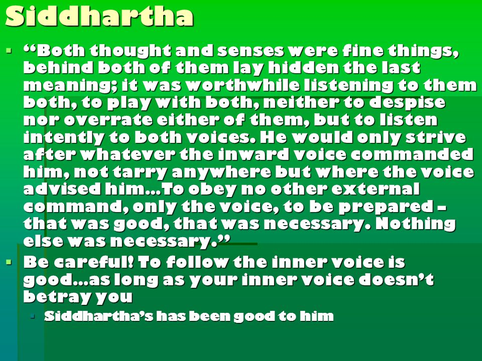 Siddhartha  Both thought and senses were fine things, behind both of them lay hidden the last meaning; it was worthwhile listening to them both, to play with both, neither to despise nor overrate either of them, but to listen intently to both voices.