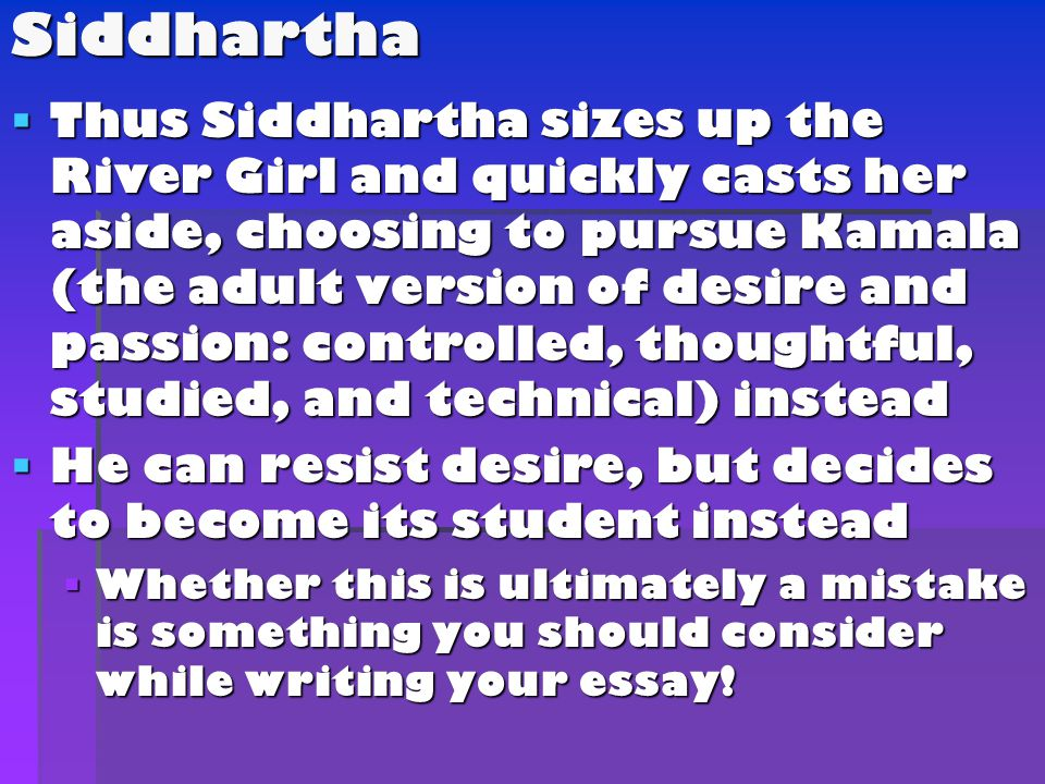  Thus Siddhartha sizes up the River Girl and quickly casts her aside, choosing to pursue Kamala (the adult version of desire and passion: controlled, thoughtful, studied, and technical) instead  He can resist desire, but decides to become its student instead  Whether this is ultimately a mistake is something you should consider while writing your essay.