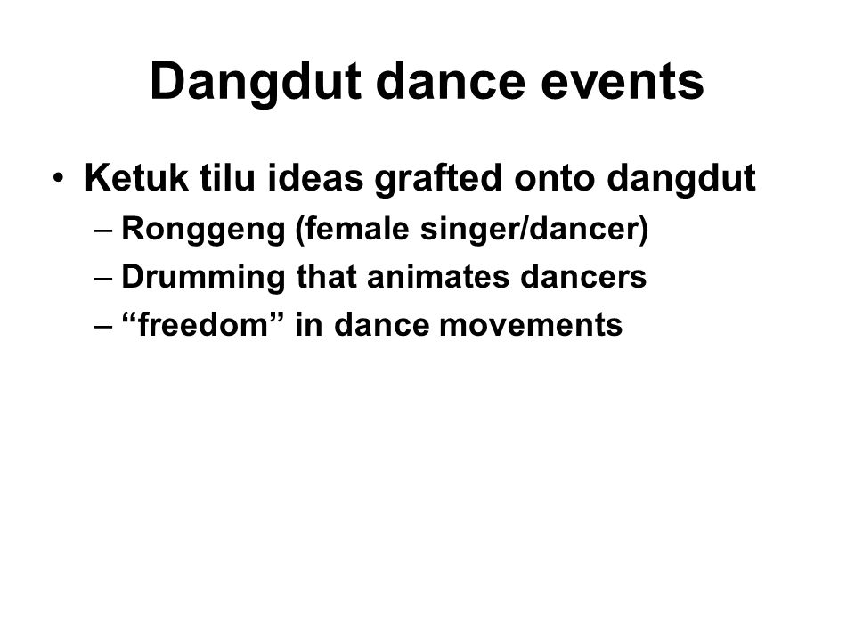 "Dangdut dance events Ketuk tilu ideas grafted onto dangdut –Ronggeng (female singer/dancer) –Drumming that animates dancers –""freedom"" in dance moveme"