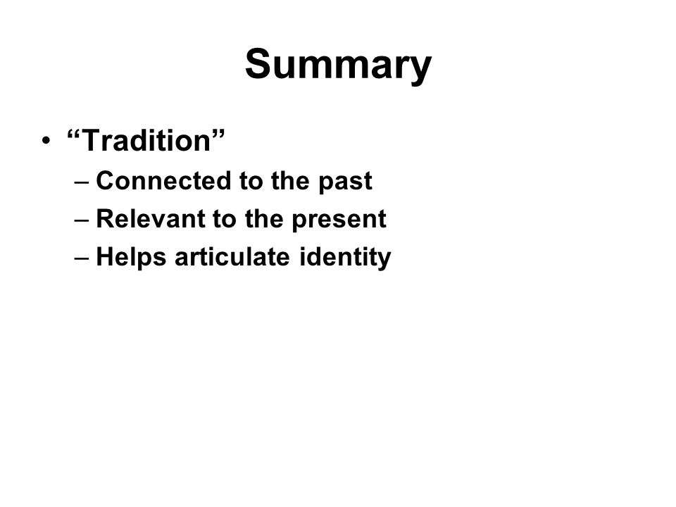 Summary Tradition –Connected to the past –Relevant to the present –Helps articulate identity