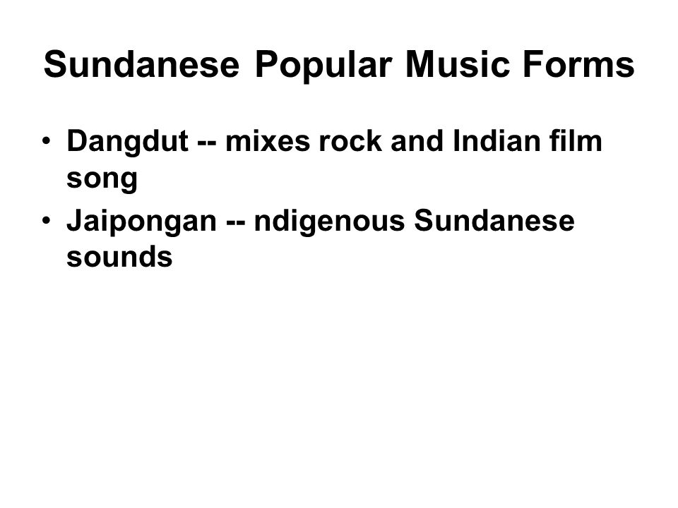 Sundanese Popular Music Forms Dangdut -- mixes rock and Indian film song Jaipongan -- ndigenous Sundanese sounds
