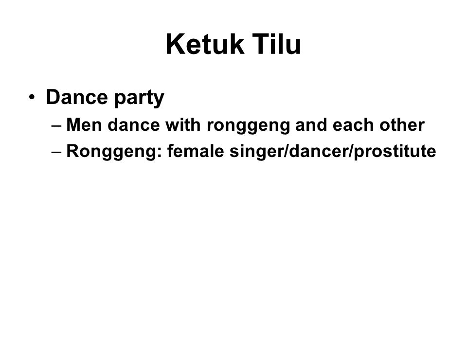 Ketuk Tilu Dance party –Men dance with ronggeng and each other –Ronggeng: female singer/dancer/prostitute