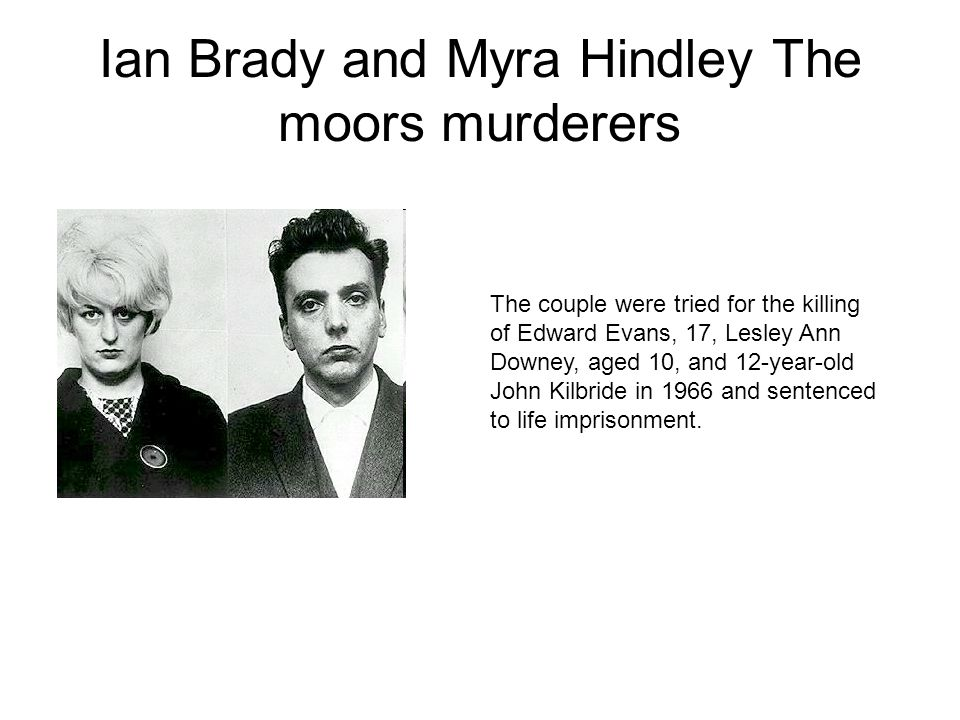 Ian Brady and Myra Hindley The moors murderers The couple were tried for the killing of Edward Evans, 17, Lesley Ann Downey, aged 10, and 12-year-old John Kilbride in 1966 and sentenced to life imprisonment.