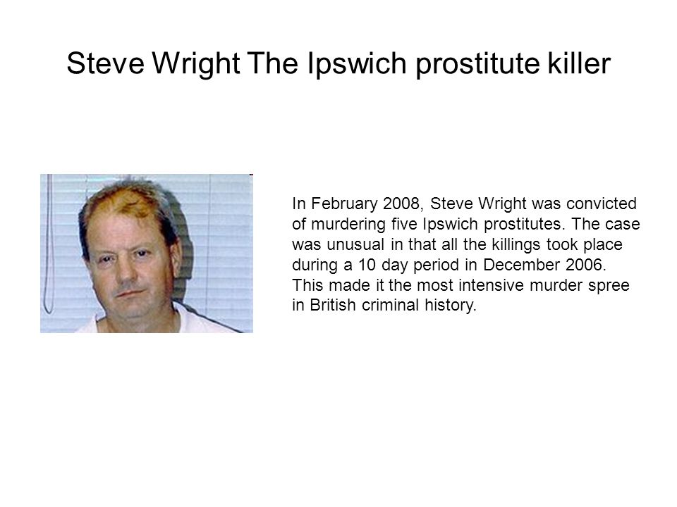 Steve Wright The Ipswich prostitute killer In February 2008, Steve Wright was convicted of murdering five Ipswich prostitutes.