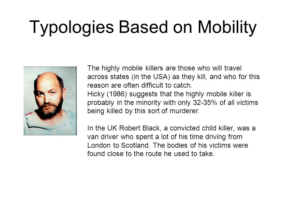 Typologies Based on Mobility The highly mobile killers are those who will travel across states (in the USA) as they kill, and who for this reason are often difficult to catch.