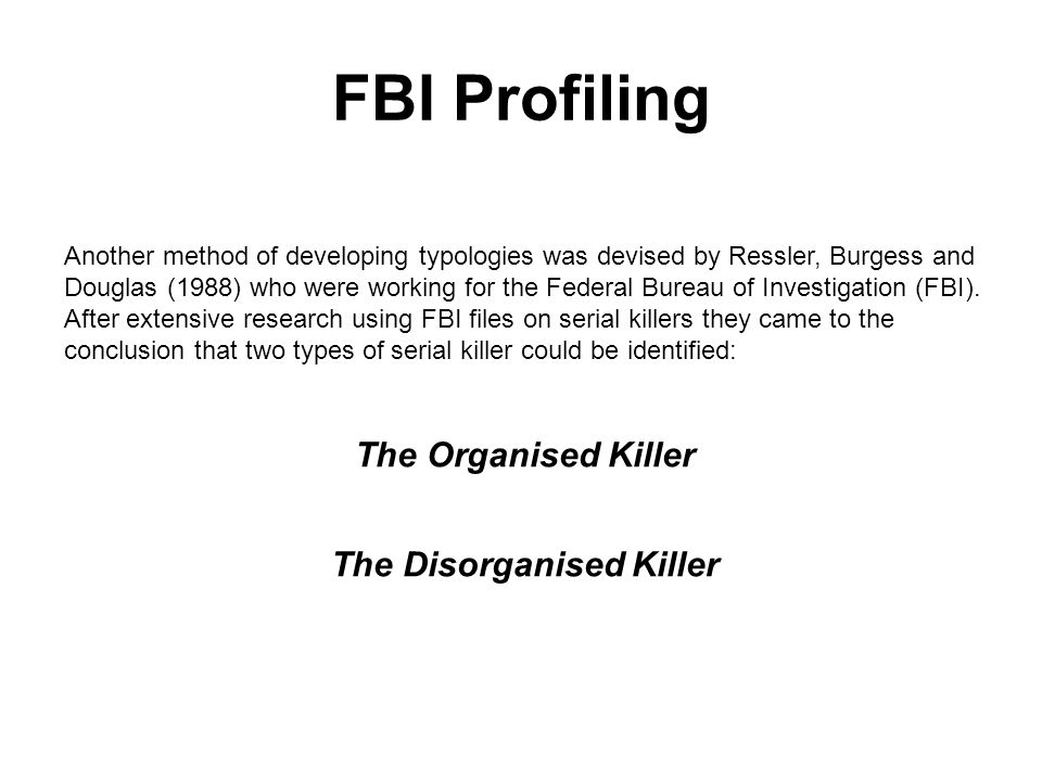 FBI Profiling Another method of developing typologies was devised by Ressler, Burgess and Douglas (1988) who were working for the Federal Bureau of Investigation (FBI).