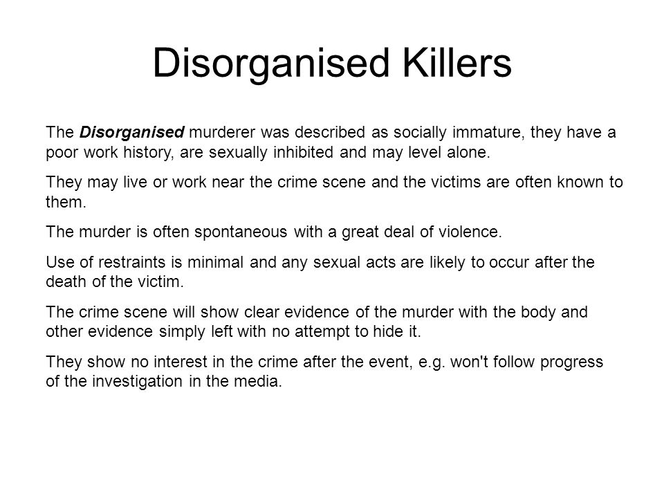 Disorganised Killers The Disorganised murderer was described as socially immature, they have a poor work history, are sexually inhibited and may level alone.