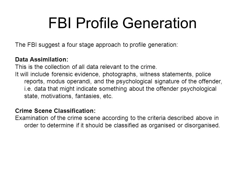 FBI Profile Generation The FBI suggest a four stage approach to profile generation: Data Assimilation: This is the collection of all data relevant to the crime.