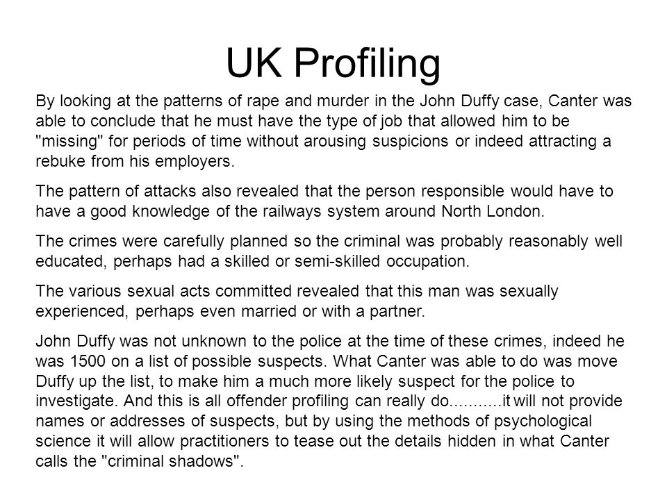 UK Profiling By looking at the patterns of rape and murder in the John Duffy case, Canter was able to conclude that he must have the type of job that allowed him to be missing for periods of time without arousing suspicions or indeed attracting a rebuke from his employers.