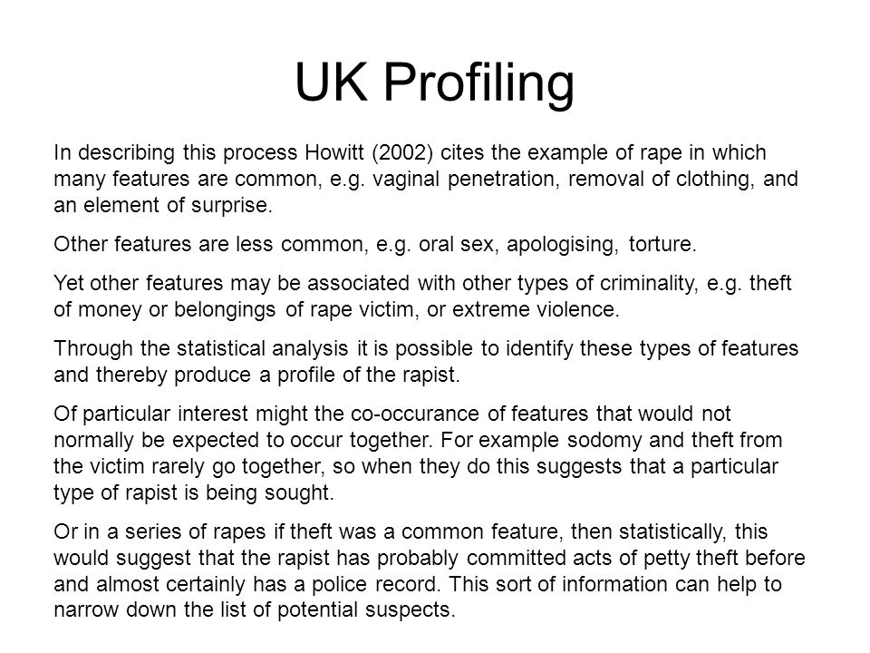 UK Profiling In describing this process Howitt (2002) cites the example of rape in which many features are common, e.g.