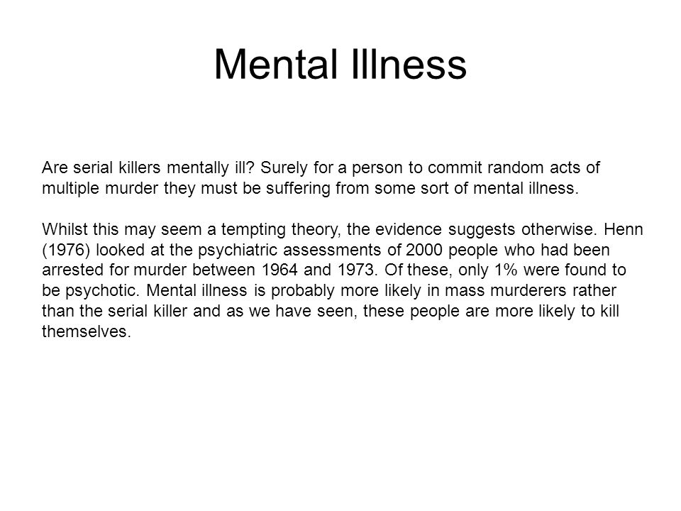 Mental Illness Are serial killers mentally ill? Surely for a person to commit random acts of multiple murder they must be suffering from some sort of