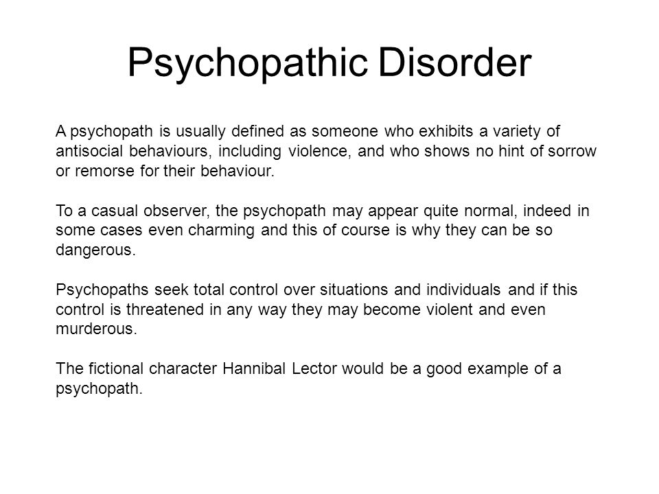 Psychopathic Disorder A psychopath is usually defined as someone who exhibits a variety of antisocial behaviours, including violence, and who shows no hint of sorrow or remorse for their behaviour.