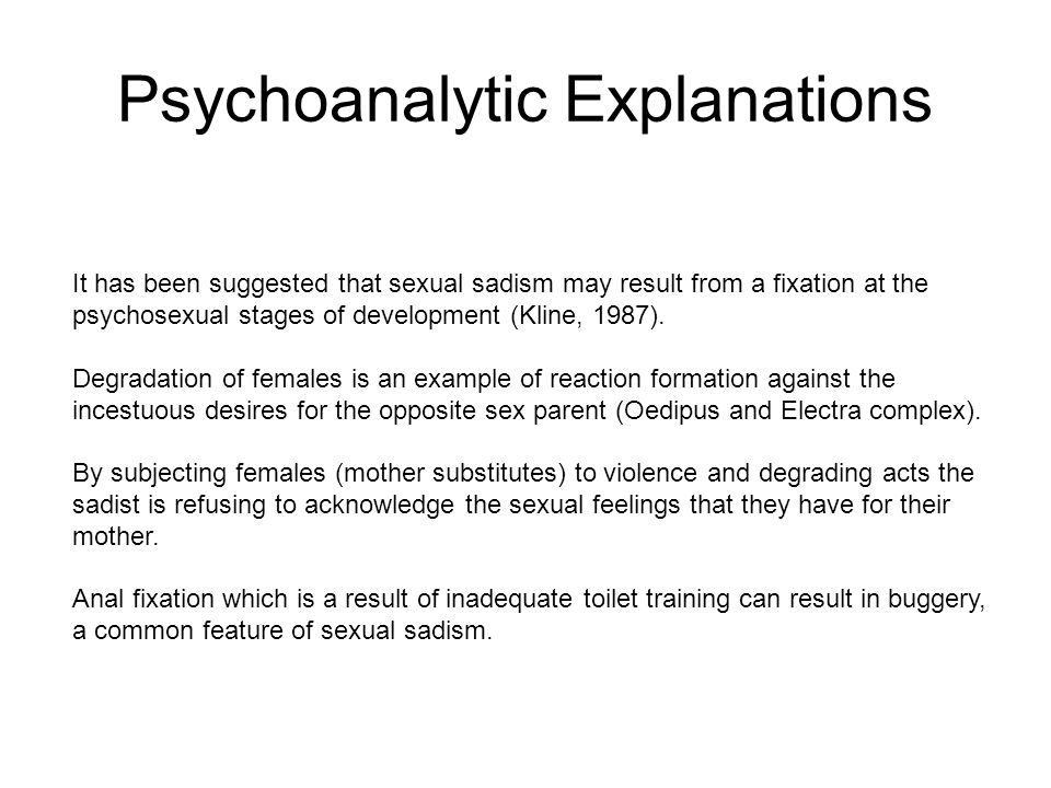 Psychoanalytic Explanations It has been suggested that sexual sadism may result from a fixation at the psychosexual stages of development (Kline, 1987).