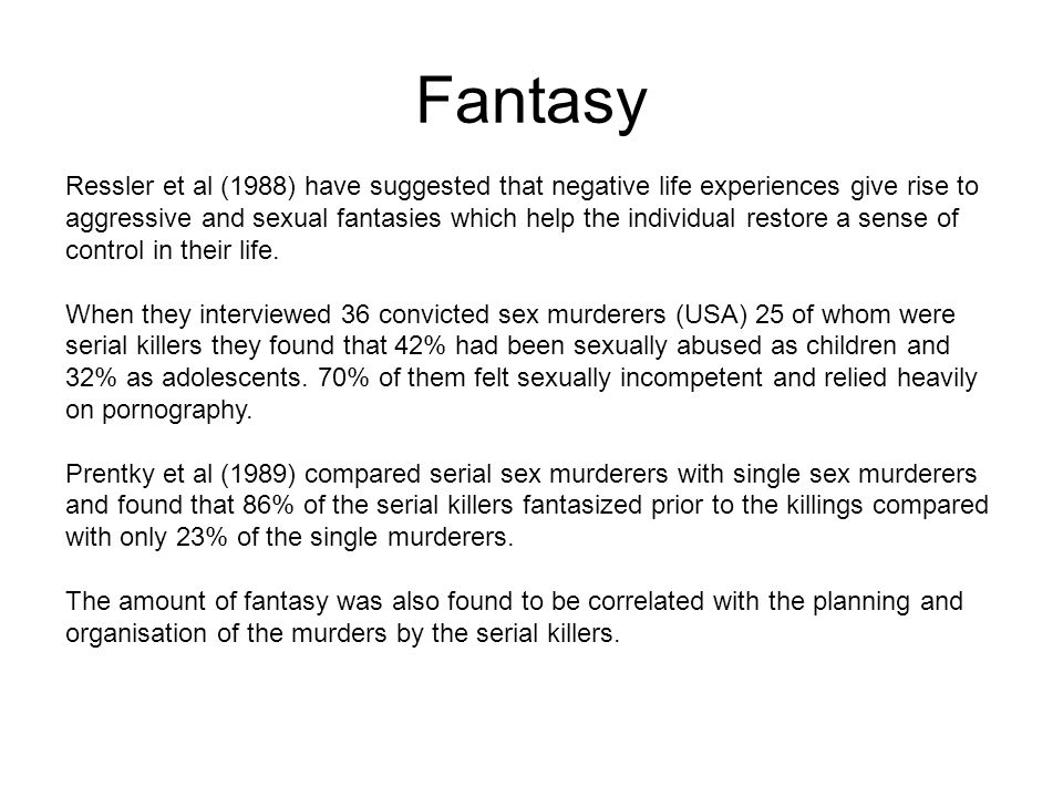 Fantasy Ressler et al (1988) have suggested that negative life experiences give rise to aggressive and sexual fantasies which help the individual restore a sense of control in their life.