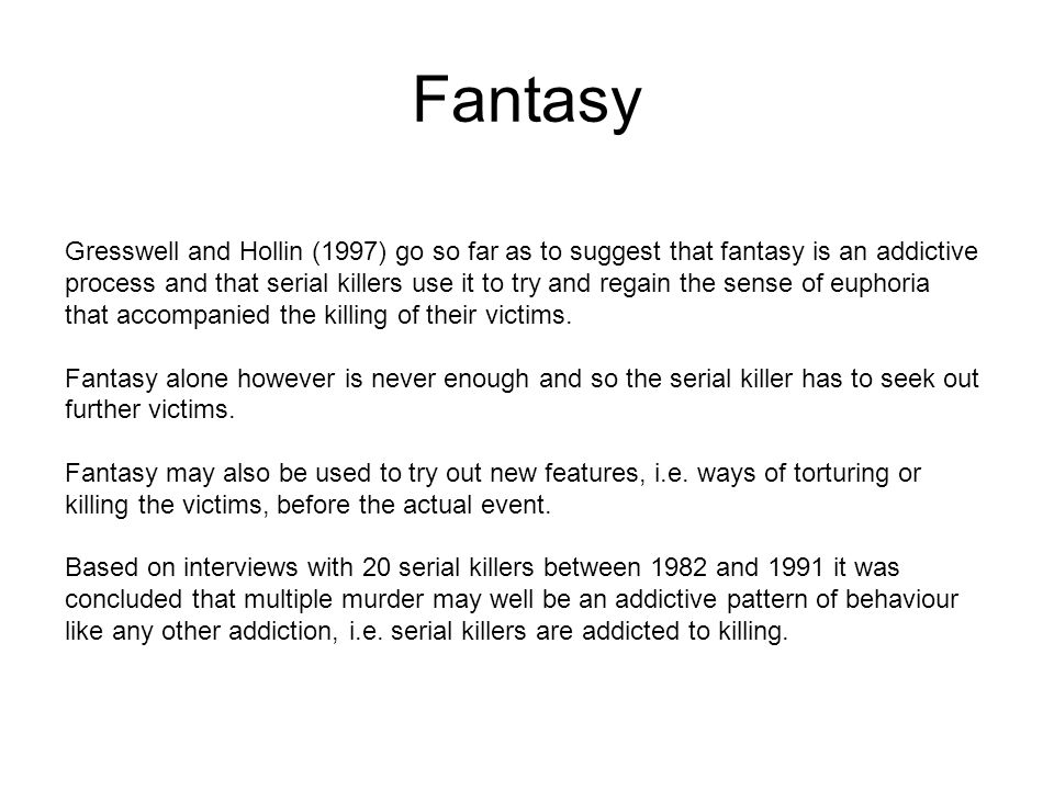 Fantasy Gresswell and Hollin (1997) go so far as to suggest that fantasy is an addictive process and that serial killers use it to try and regain the sense of euphoria that accompanied the killing of their victims.