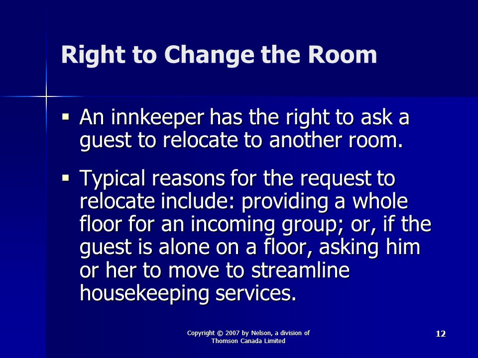 Copyright © 2007 by Nelson, a division of Thomson Canada Limited 12 Right to Change the Room  An innkeeper has the right to ask a guest to relocate to another room.