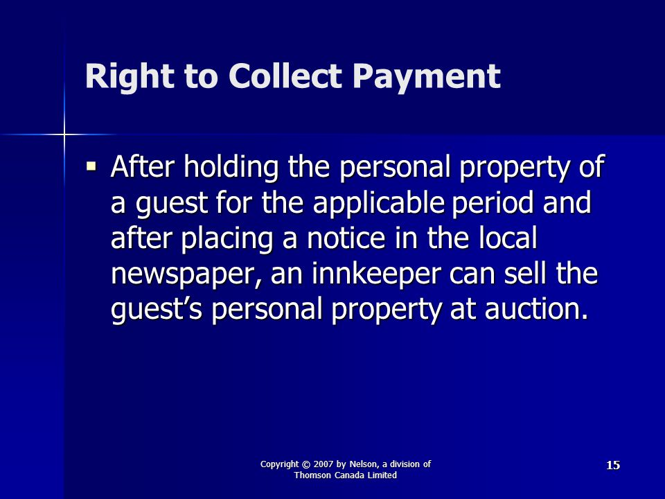 Copyright © 2007 by Nelson, a division of Thomson Canada Limited 15 Right to Collect Payment  After holding the personal property of a guest for the applicable period and after placing a notice in the local newspaper, an innkeeper can sell the guest's personal property at auction.