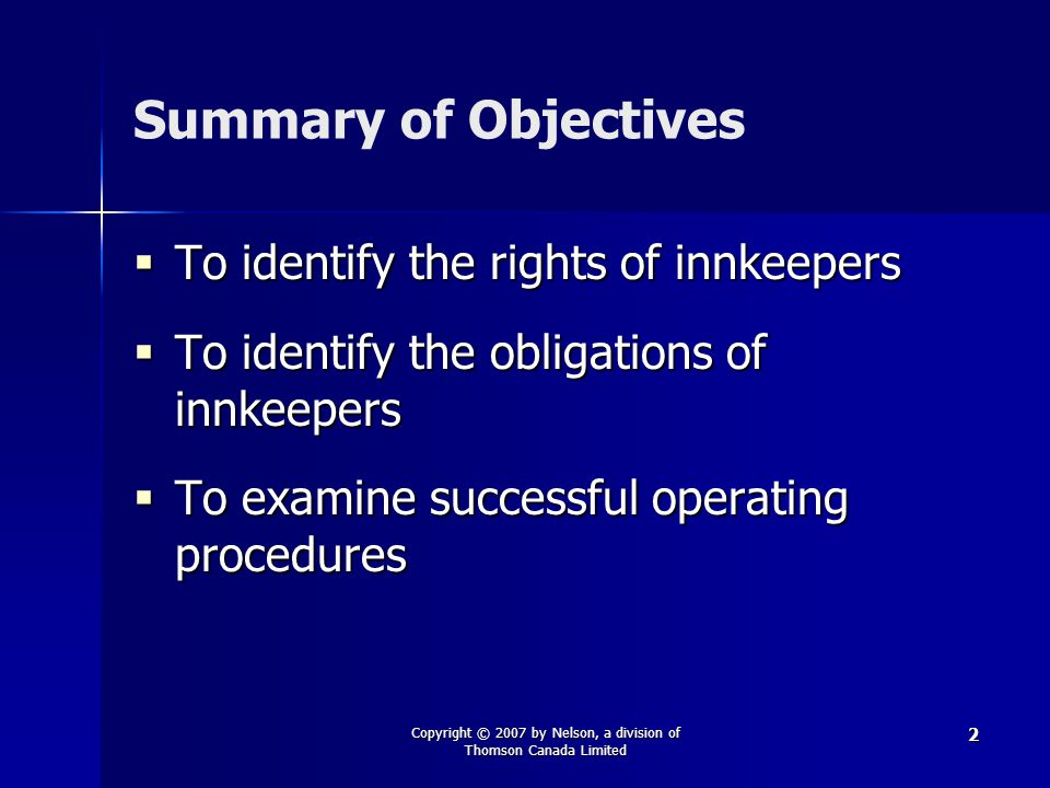 Copyright © 2007 by Nelson, a division of Thomson Canada Limited 2 Summary of Objectives  To identify the rights of innkeepers  To identify the obligations of innkeepers  To examine successful operating procedures