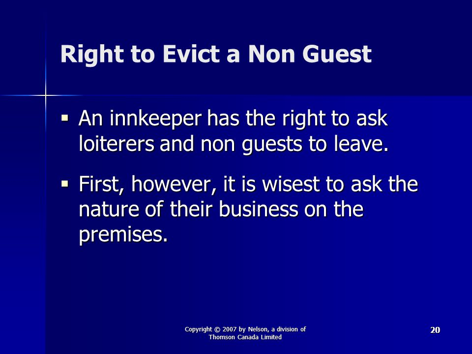 Copyright © 2007 by Nelson, a division of Thomson Canada Limited 20 Right to Evict a Non Guest  An innkeeper has the right to ask loiterers and non guests to leave.