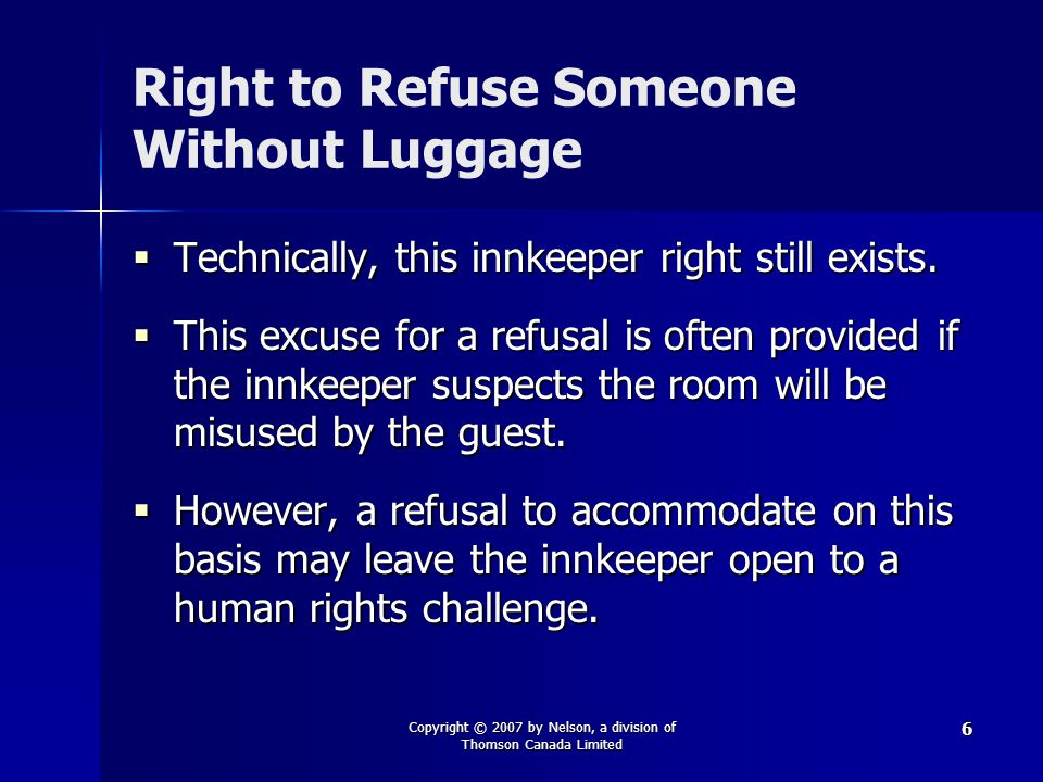 Copyright © 2007 by Nelson, a division of Thomson Canada Limited 6 Right to Refuse Someone Without Luggage  Technically, this innkeeper right still e