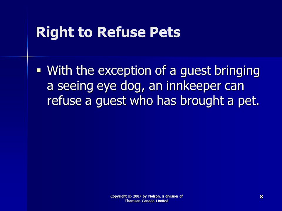 Copyright © 2007 by Nelson, a division of Thomson Canada Limited 8 Right to Refuse Pets  With the exception of a guest bringing a seeing eye dog, an innkeeper can refuse a guest who has brought a pet.