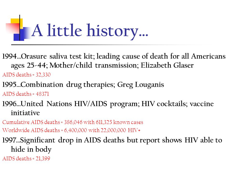A little history… 1990…Americans with Disabilities Act; Ryan White dies Cumulative AIDS deaths = 159,818 with 257,607 known cases 1991…HIV 10 million worldwide (1 million in U.S.); Restrictions on HIV+ healthcare workers; Magic Johnson AIDS deaths = 20,454 1992…Multiple drug trials accelerated; Top killer of men ages 25-44 in U.S.; Political events AIDS deaths = 23,411 1993…Female condom; Blood bank investigations/prosecutions; Arthur Ashe/Rudolf Nureyev AIDS deaths = 41,920
