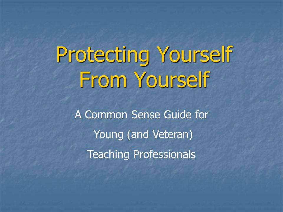 Protecting Yourself From Yourself A Common Sense Guide for Young (and Veteran) Teaching Professionals