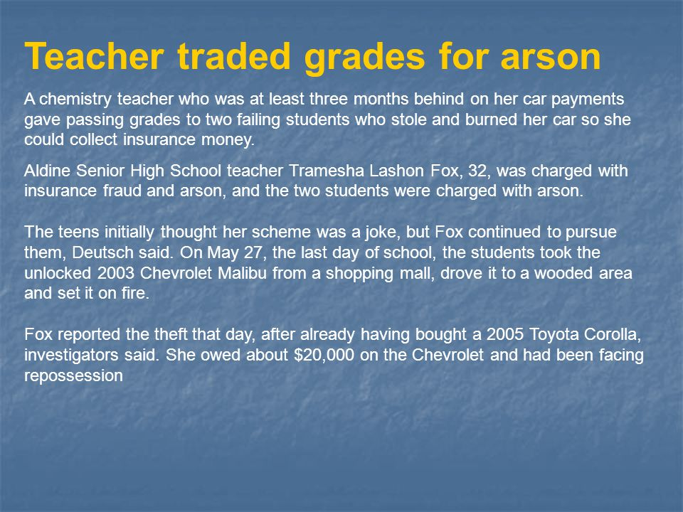 Teacher traded grades for arson A chemistry teacher who was at least three months behind on her car payments gave passing grades to two failing studen
