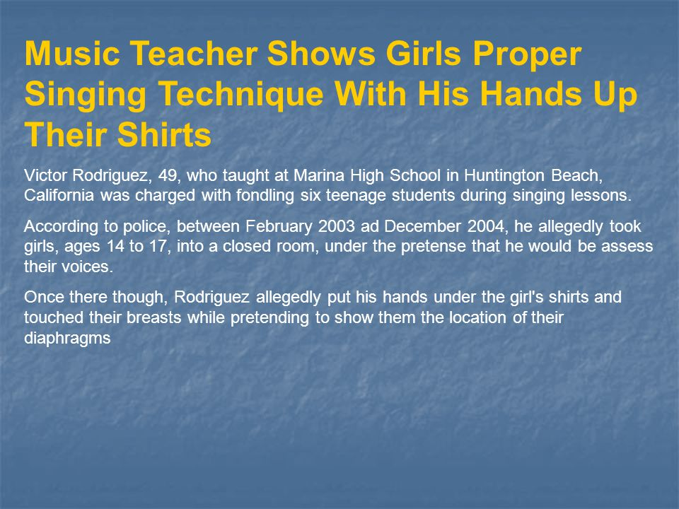 Music Teacher Shows Girls Proper Singing Technique With His Hands Up Their Shirts Victor Rodriguez, 49, who taught at Marina High School in Huntington Beach, California was charged with fondling six teenage students during singing lessons.