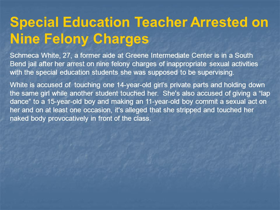 Special Education Teacher Arrested on Nine Felony Charges Schmeca White, 27, a former aide at Greene Intermediate Center is in a South Bend jail after her arrest on nine felony charges of inappropriate sexual activities with the special education students she was supposed to be supervising.