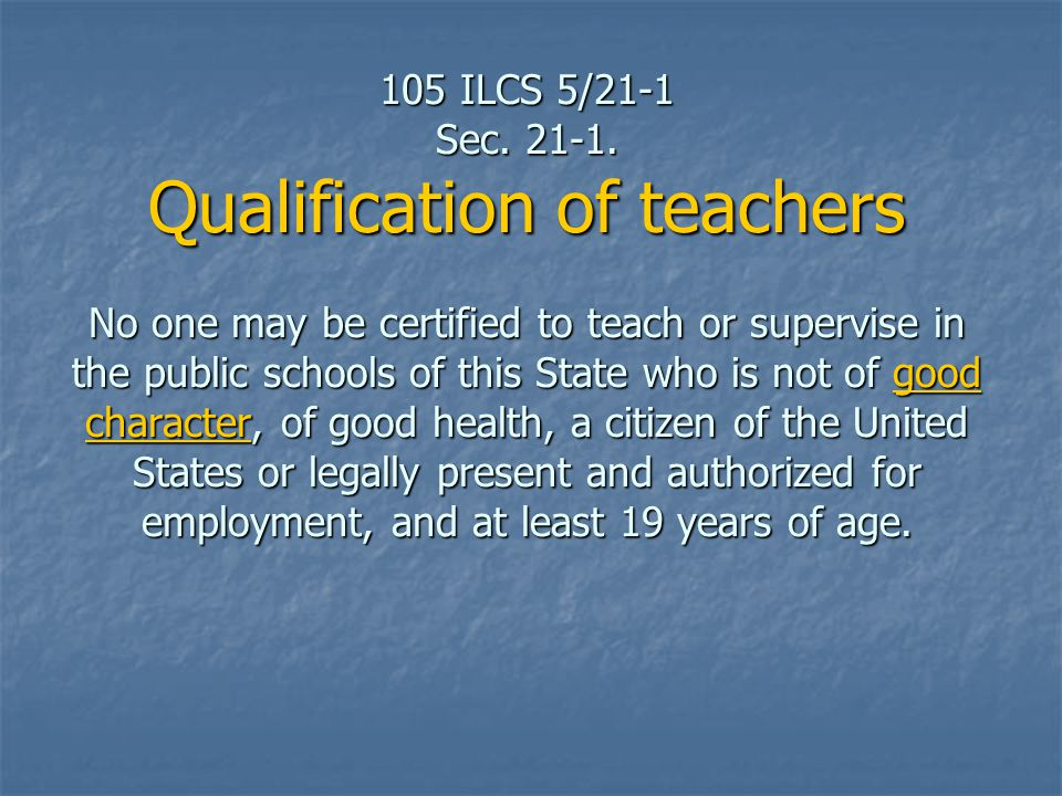 105 ILCS 5/21-1 Sec. 21 ‑ 1. Qualification of teachers No one may be certified to teach or supervise in the public schools of this State who is not of