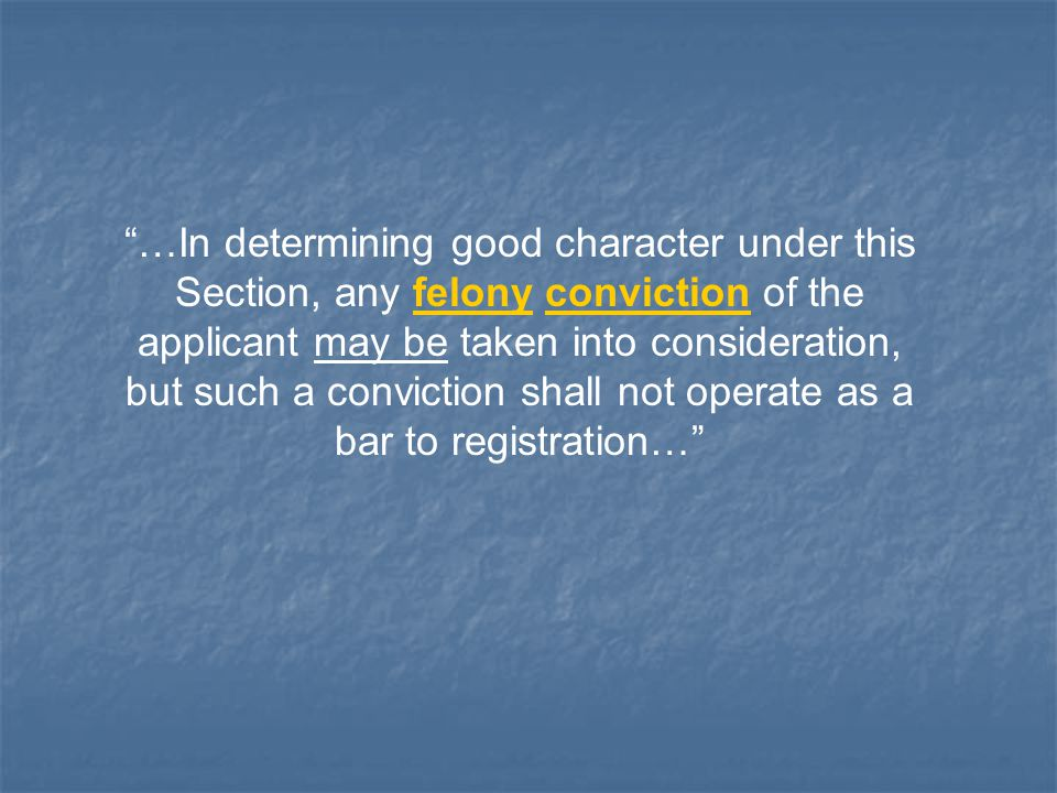 …In determining good character under this Section, any felony conviction of the applicant may be taken into consideration, but such a conviction shall not operate as a bar to registration…