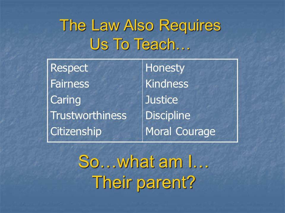 The Law Also Requires Us To Teach… Respect Fairness Caring Trustworthiness Citizenship Honesty Kindness Justice Discipline Moral Courage So…what am I… Their parent