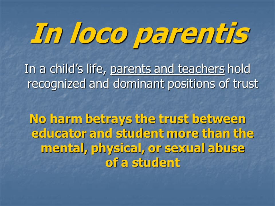 In loco parentis In a child's life, parents and teachers hold recognized and dominant positions of trust No harm betrays the trust between educator and student more than the mental, physical, or sexual abuse of a student