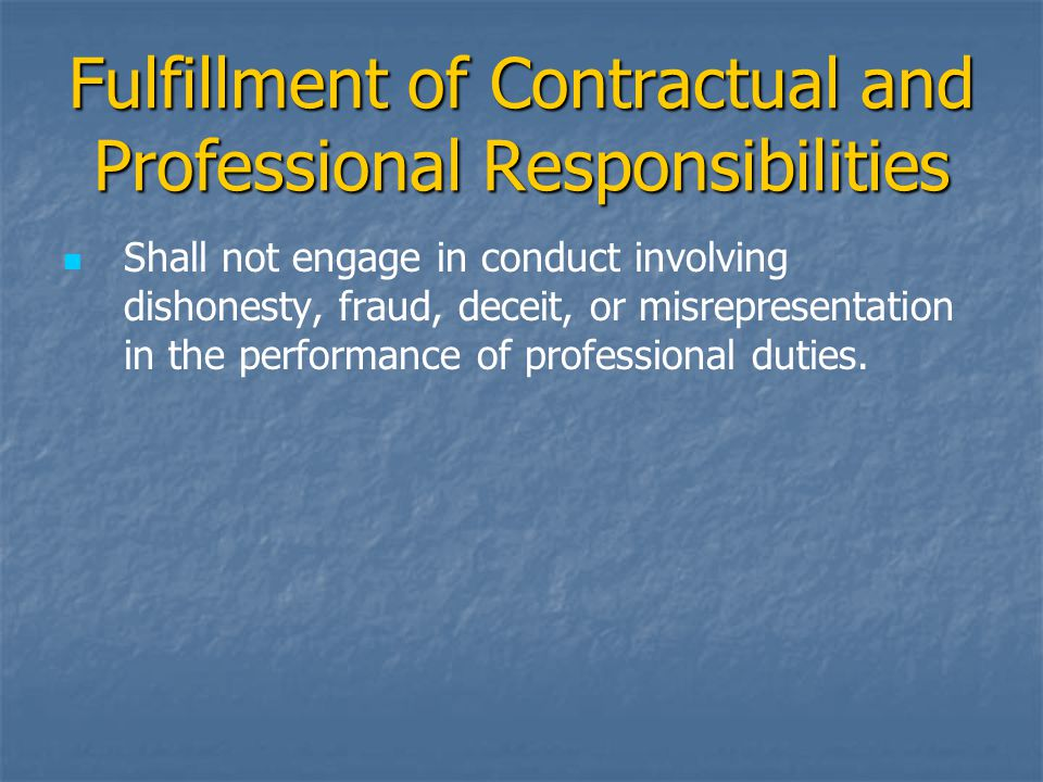 Fulfillment of Contractual and Professional Responsibilities Shall not engage in conduct involving dishonesty, fraud, deceit, or misrepresentation in the performance of professional duties.
