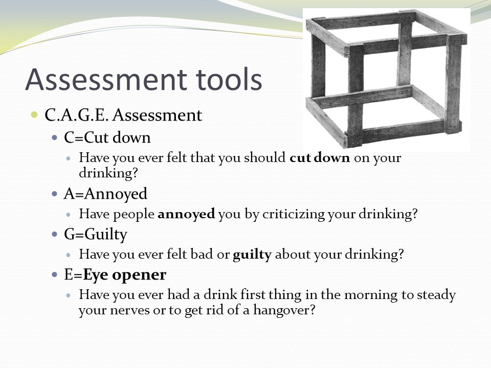 Assessment tools C.A.G.E. Assessment C=Cut down Have you ever felt that you should cut down on your drinking? A=Annoyed Have people annoyed you by cri