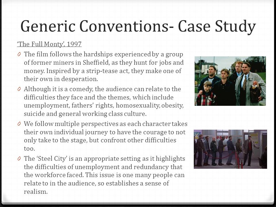 Generic Conventions- Case Study 'The Full Monty', 1997 0 The film follows the hardships experienced by a group of former miners in Sheffield, as they