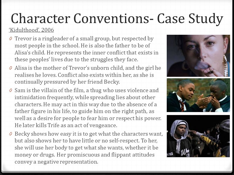 Character Conventions- Case Study 'Kidulthood', 2006 0 Trevor is a ringleader of a small group, but respected by most people in the school. He is also