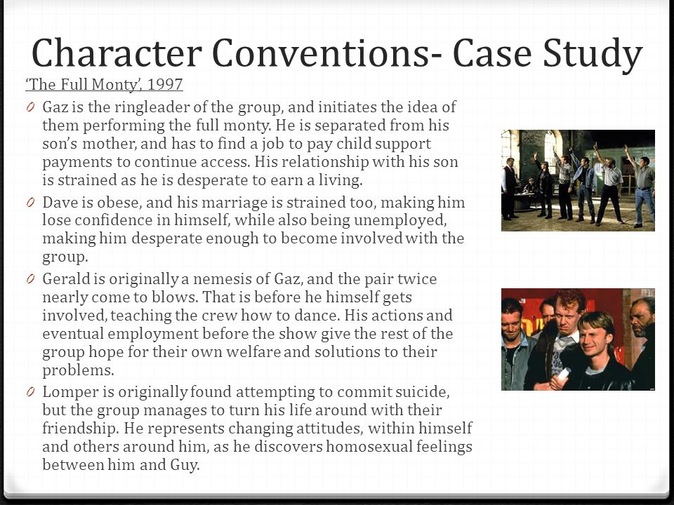 Character Conventions- Case Study 'The Full Monty', 1997 0 Gaz is the ringleader of the group, and initiates the idea of them performing the full mont