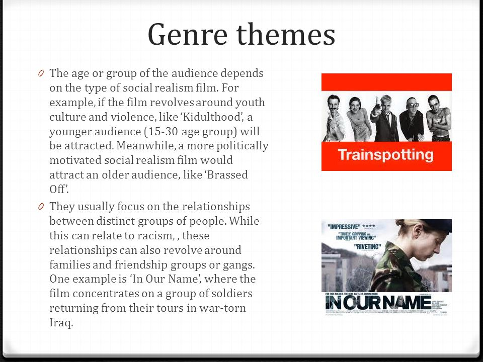 Genre themes 0 The age or group of the audience depends on the type of social realism film. For example, if the film revolves around youth culture and