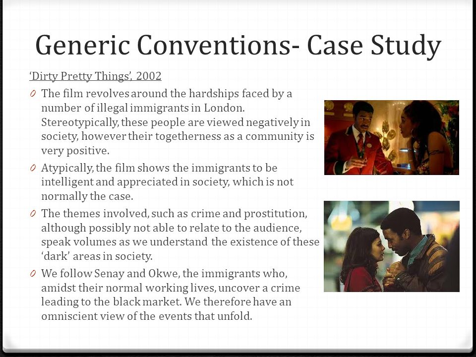 Generic Conventions- Case Study 'Dirty Pretty Things', 2002 0 The film revolves around the hardships faced by a number of illegal immigrants in London.