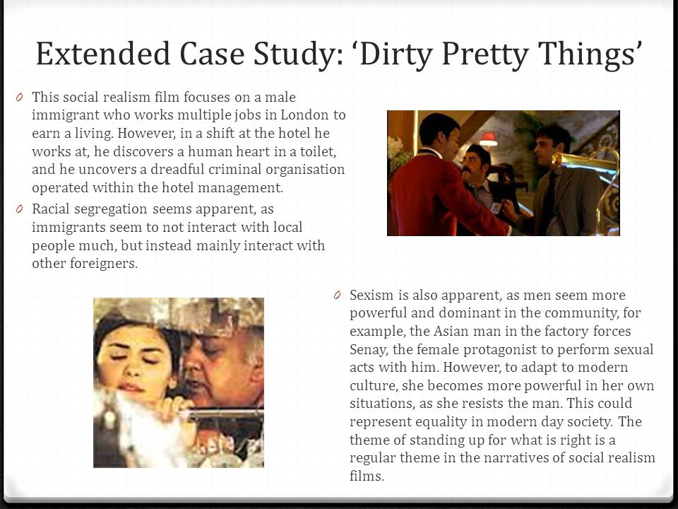 Extended Case Study: 'Dirty Pretty Things' 0 This social realism film focuses on a male immigrant who works multiple jobs in London to earn a living.
