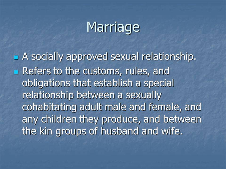 Marriage A socially approved sexual relationship. A socially approved sexual relationship. Refers to the customs, rules, and obligations that establis