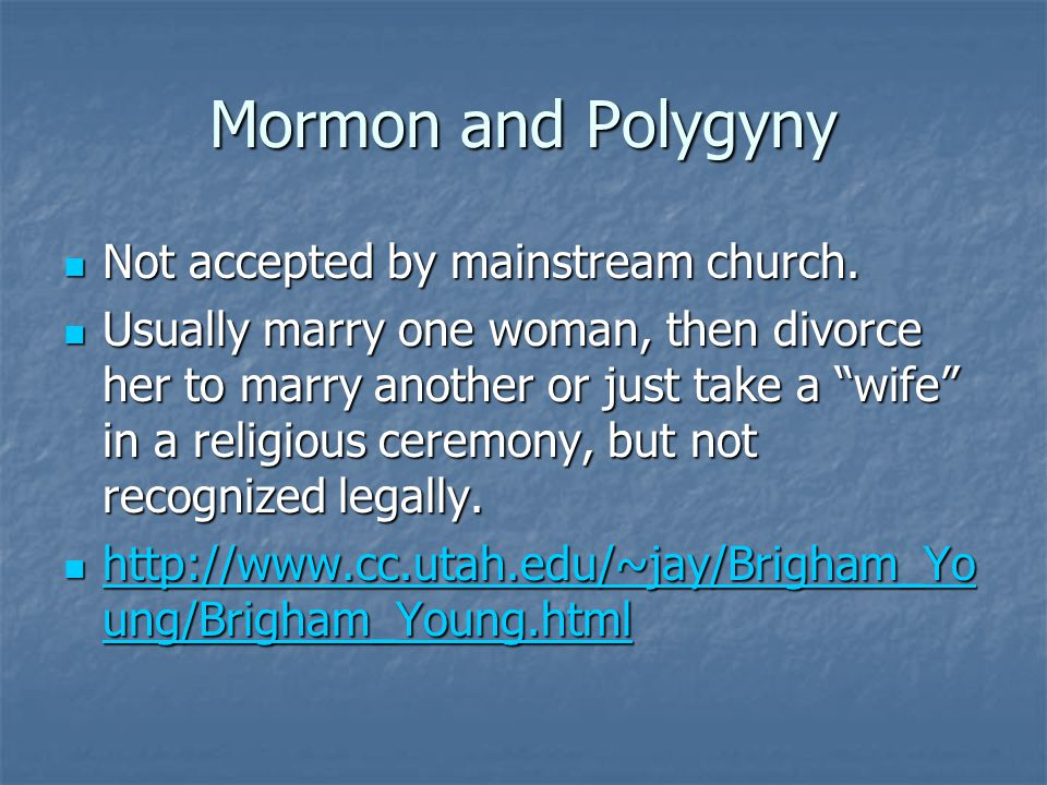 Mormon and Polygyny Not accepted by mainstream church. Not accepted by mainstream church. Usually marry one woman, then divorce her to marry another o
