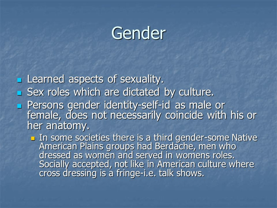 Gender Learned aspects of sexuality. Learned aspects of sexuality. Sex roles which are dictated by culture. Sex roles which are dictated by culture. P