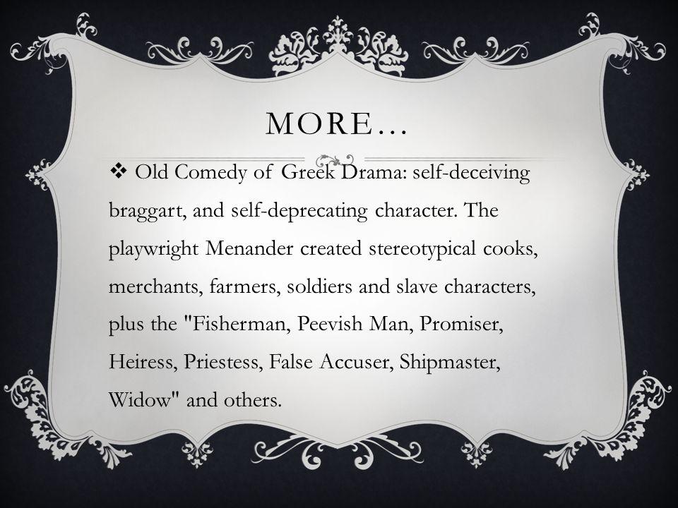 MORE…  Old Comedy of Greek Drama: self-deceiving braggart, and self-deprecating character.