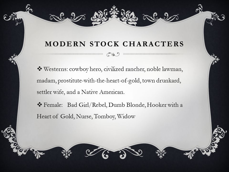 MODERN STOCK CHARACTERS  Westerns: cowboy hero, civilized rancher, noble lawman, madam, prostitute-with-the-heart-of-gold, town drunkard, settler wife, and a Native American.