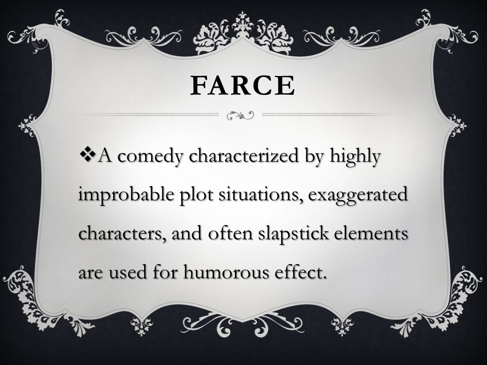 FARCE  A comedy characterized by highly improbable plot situations, exaggerated characters, and often slapstick elements are used for humorous effect