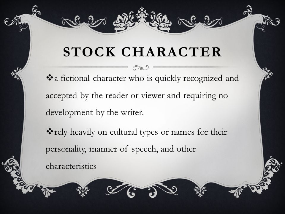 STOCK CHARACTER  a fictional character who is quickly recognized and accepted by the reader or viewer and requiring no development by the writer.