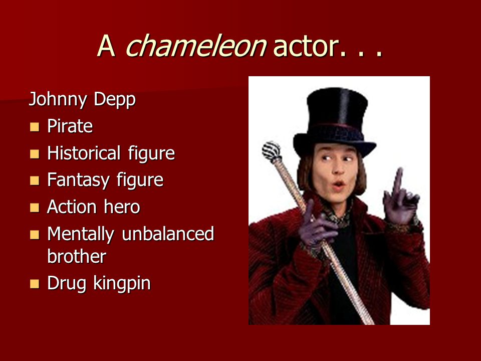 A chameleon actor... Johnny Depp Pirate Pirate Historical figure Historical figure Fantasy figure Fantasy figure Action hero Action hero Mentally unba